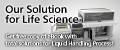 Our Solution for Life Science - Solutions for Laboratory Automation, Clinical Diagnostics, Genetic Screening and Tissue Engineering instuments.